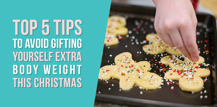 Top 5 tips To Avoid Gifting Yourself Extra Body Weight This Christmas